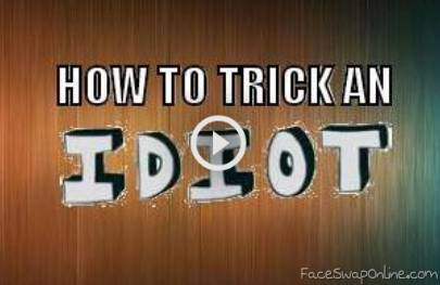 How to trick an idiot