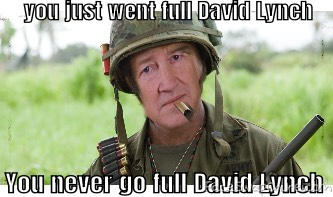 You never go full David Lynch