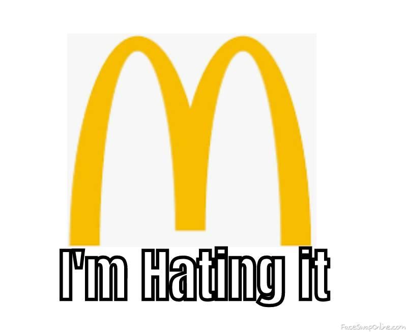 Mcdonalds I'm Hatin it